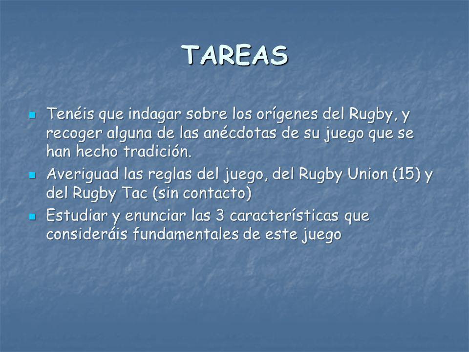 TAREAS Tenéis que indagar sobre los orígenes del Rugby, y recoger alguna de las anécdotas de su juego que se han hecho tradición.