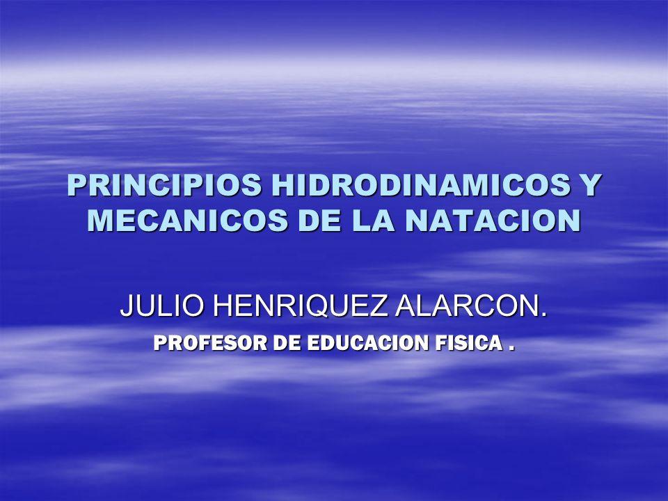 PRINCIPIOS HIDRODINAMICOS Y MECANICOS DE LA NATACION JULIO HENRIQUEZ ALARCON. PROFESOR DE EDUCACION FISICA.