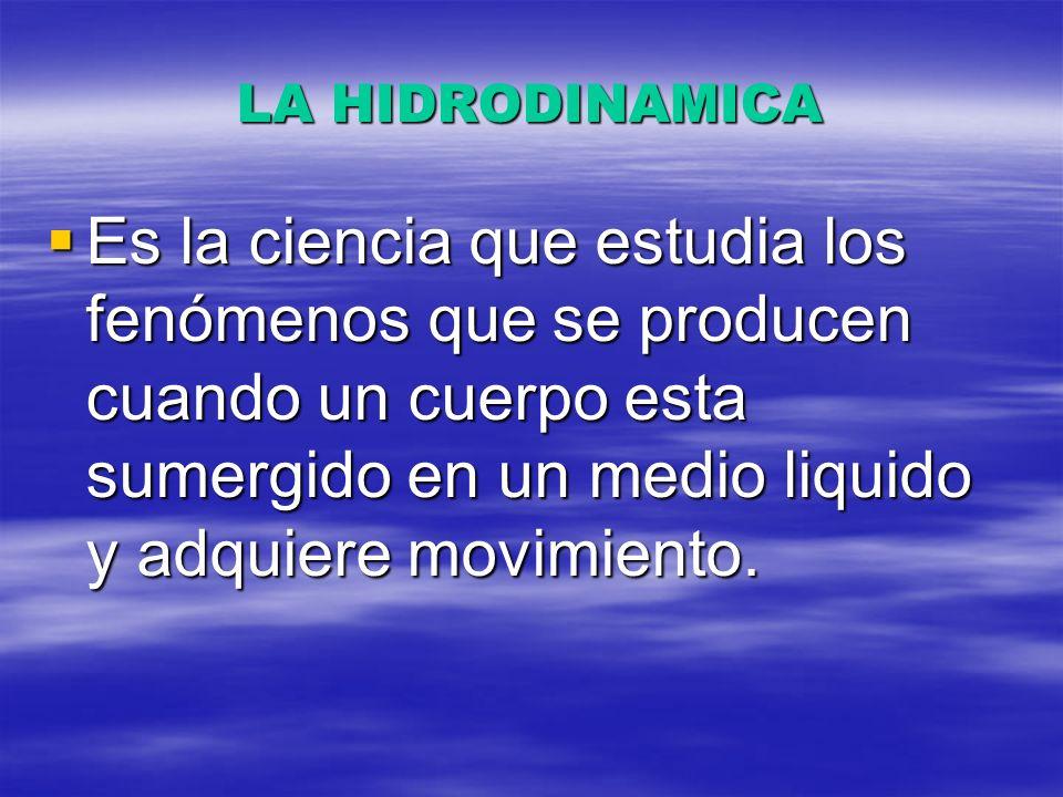 LA HIDRODINAMICA Es la ciencia que estudia los fenómenos que se producen cuando un cuerpo esta sumergido en un medio liquido y adquiere movimiento. Es