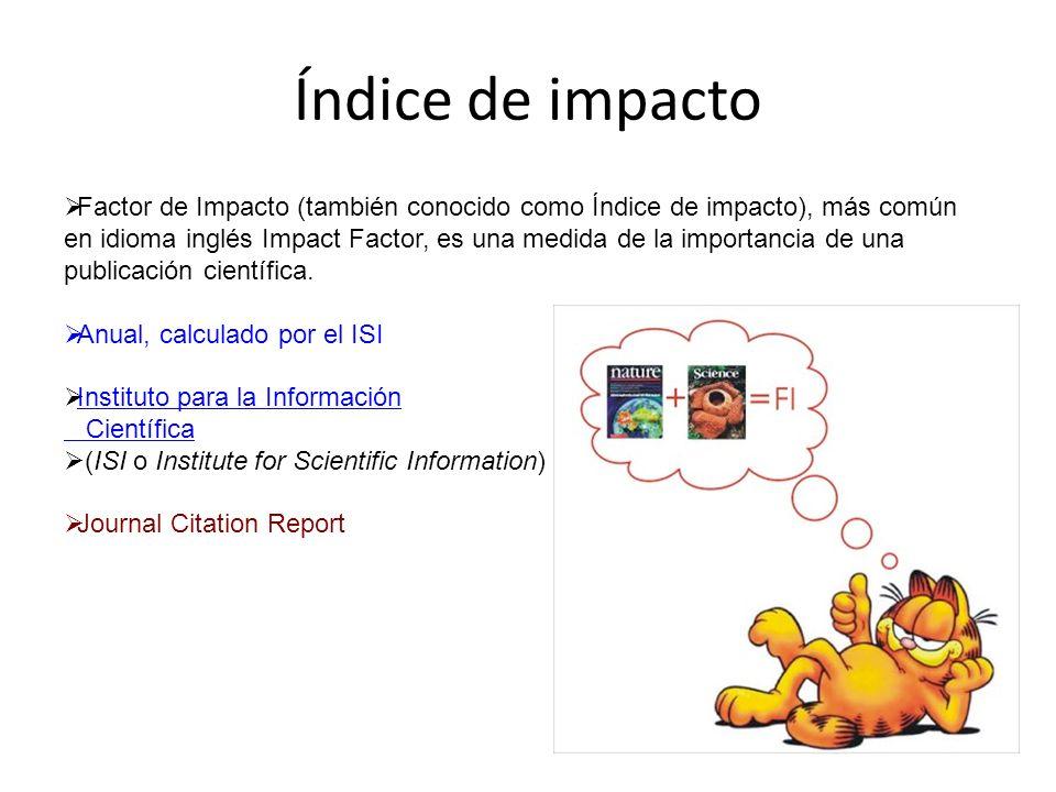 Índice de impacto Factor de Impacto (también conocido como Índice de impacto), más común en idioma inglés Impact Factor, es una medida de la importanc