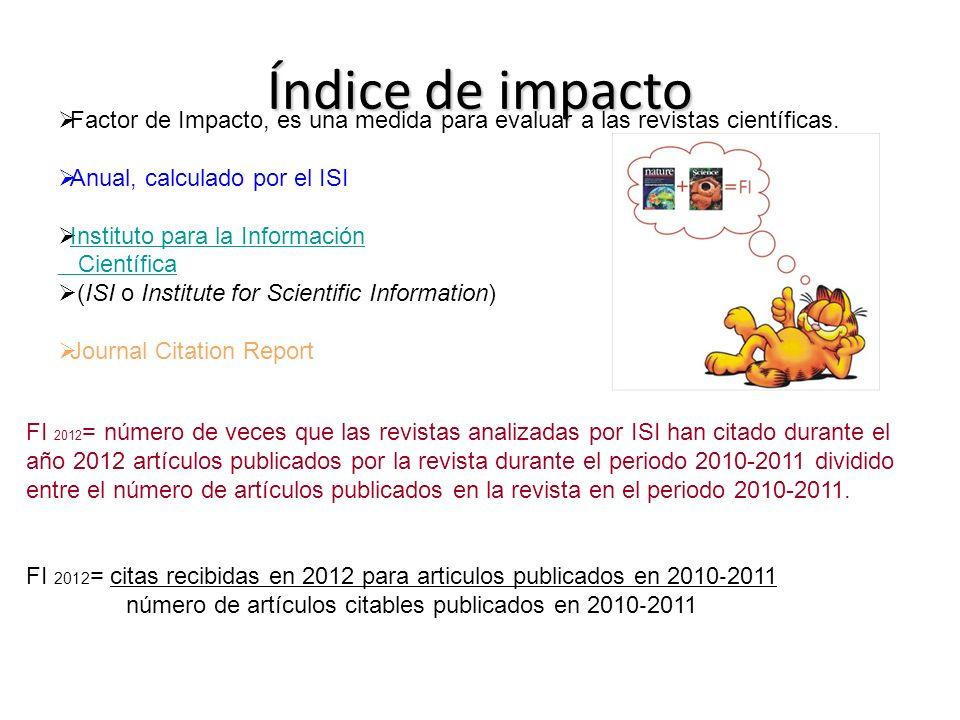 Índice de impacto Factor de Impacto, es una medida para evaluar a las revistas científicas. Anual, calculado por el ISI Instituto para la Información