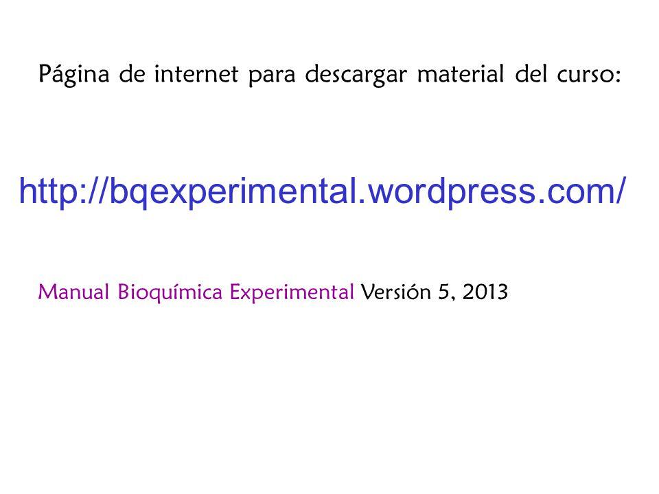 http://bqexperimental.wordpress.com/ Página de internet para descargar material del curso: Manual Bioquímica Experimental Versión 5, 2013