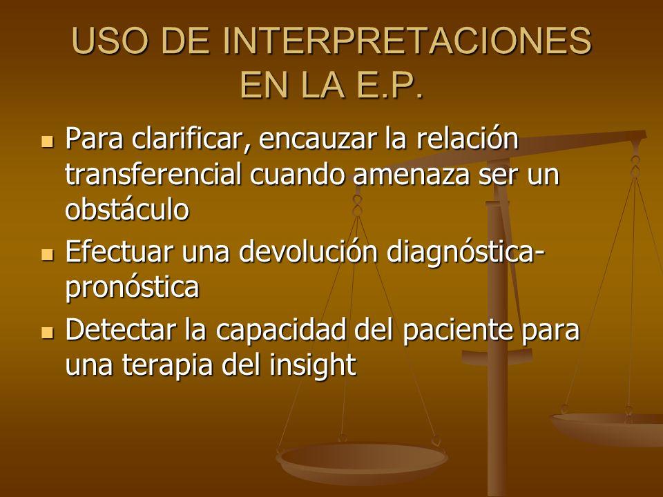 USO DE INTERPRETACIONES EN LA E.P. Para clarificar, encauzar la relación transferencial cuando amenaza ser un obstáculo Para clarificar, encauzar la r