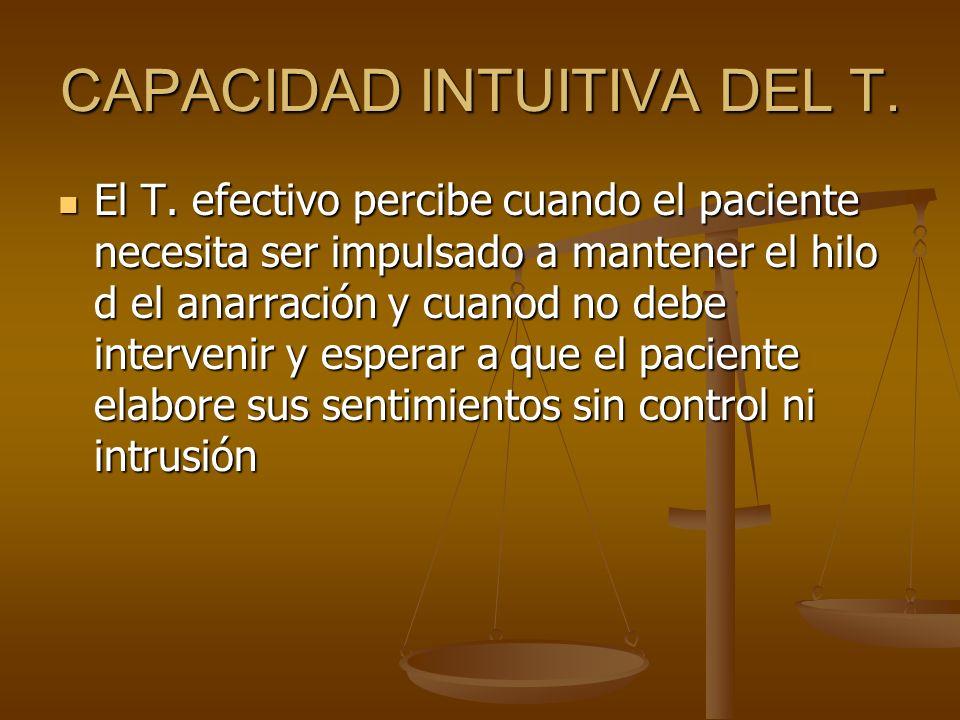 CAPACIDAD INTUITIVA DEL T. El T. efectivo percibe cuando el paciente necesita ser impulsado a mantener el hilo d el anarración y cuanod no debe interv