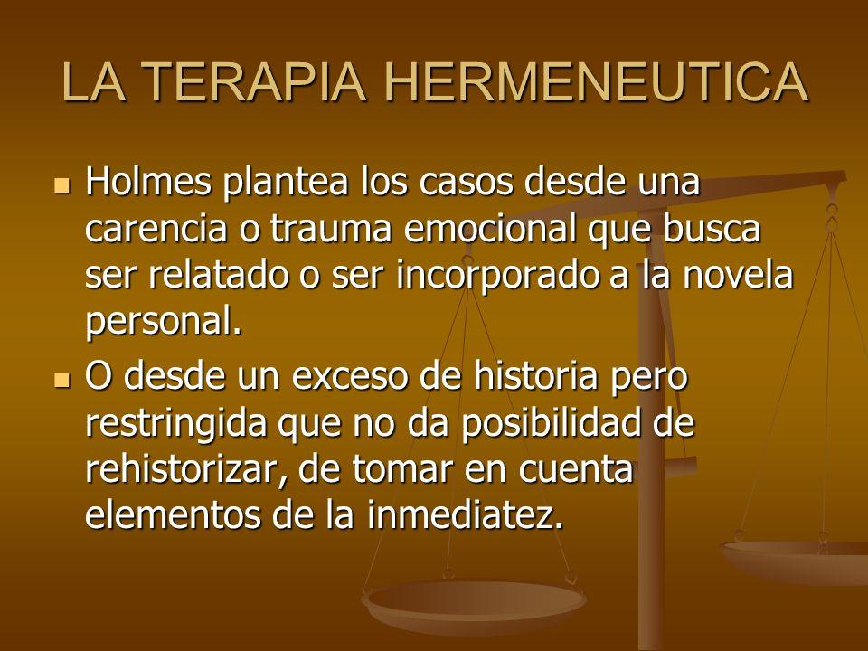 LA TERAPIA HERMENEUTICA Holmes plantea los casos desde una carencia o trauma emocional que busca ser relatado o ser incorporado a la novela personal.