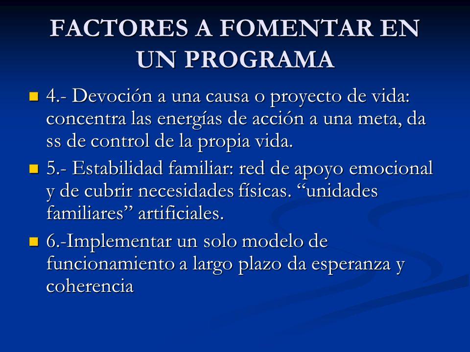 FACTORES A FOMENTAR EN UN PROGRAMA 4.- Devoción a una causa o proyecto de vida: concentra las energías de acción a una meta, da ss de control de la pr