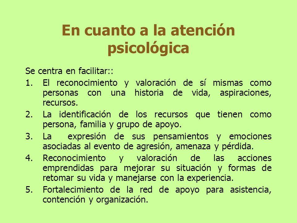 En cuanto a la atención psicológica Se centra en facilitar:: 1.El reconocimiento y valoración de sí mismas como personas con una historia de vida, asp