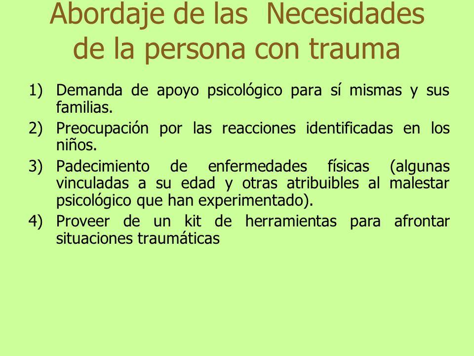 Abordaje de las Necesidades de la persona con trauma 1)Demanda de apoyo psicológico para sí mismas y sus familias. 2)Preocupación por las reacciones i