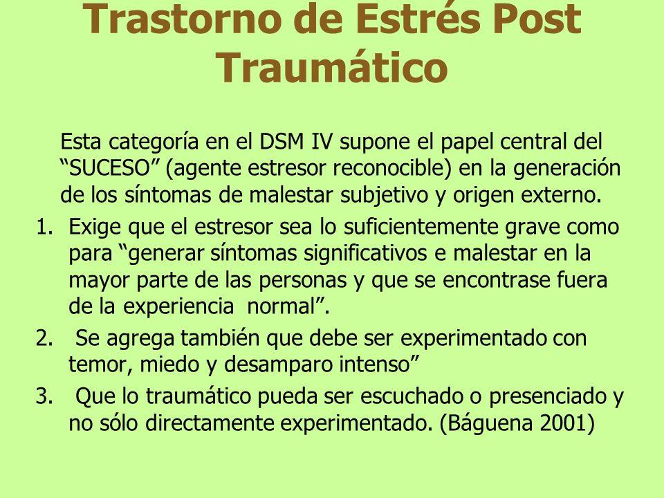 Trastorno de Estrés Post Traumático Esta categoría en el DSM IV supone el papel central del SUCESO (agente estresor reconocible) en la generación de l