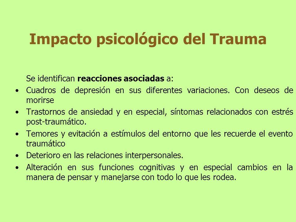 Impacto psicológico del Trauma Se identifican reacciones asociadas a: Cuadros de depresión en sus diferentes variaciones. Con deseos de morirse Trasto