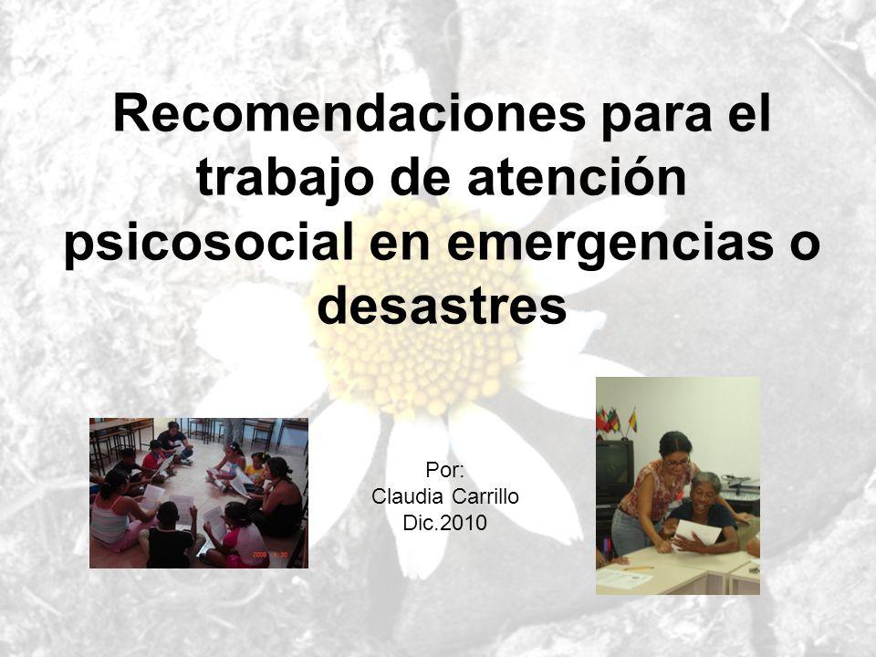 Recomendaciones para el trabajo de atención psicosocial en emergencias o desastres Por: Claudia Carrillo Dic.2010