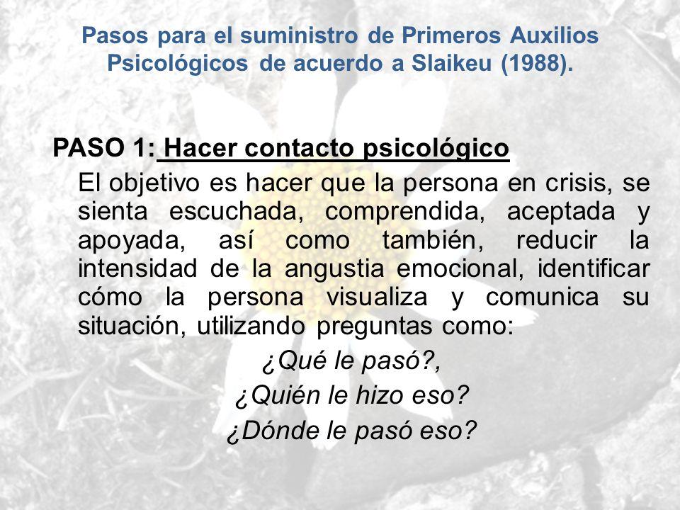 Pasos para el suministro de Primeros Auxilios Psicológicos de acuerdo a Slaikeu (1988). PASO 1: Hacer contacto psicológico El objetivo es hacer que la