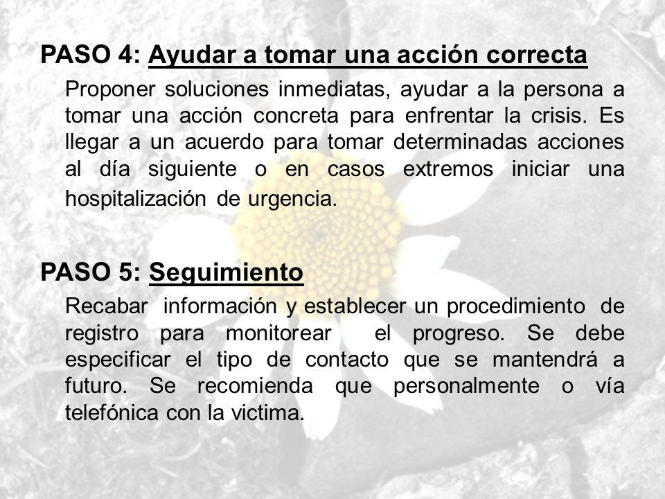PASO 4: Ayudar a tomar una acción correcta Proponer soluciones inmediatas, ayudar a la persona a tomar una acción concreta para enfrentar la crisis. E