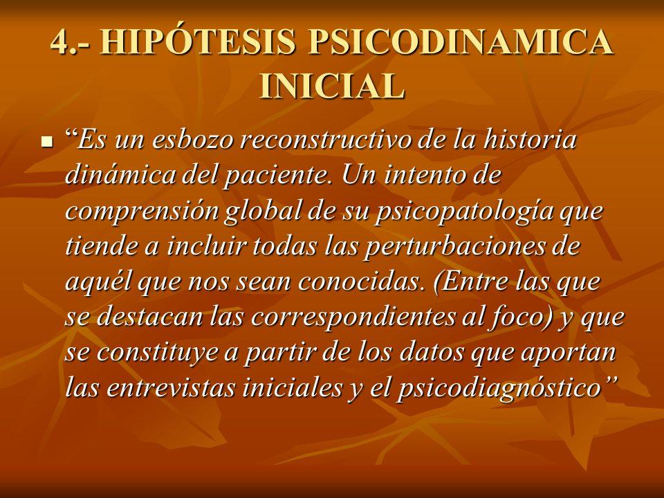 4.- HIPÓTESIS PSICODINAMICA INICIAL Es un esbozo reconstructivo de la historia dinámica del paciente. Un intento de comprensión global de su psicopato