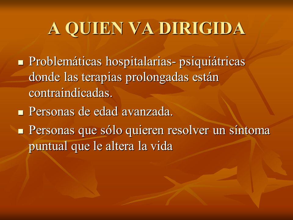 A QUIEN VA DIRIGIDA Problemáticas hospitalarias- psiquiátricas donde las terapias prolongadas están contraindicadas. Problemáticas hospitalarias- psiq