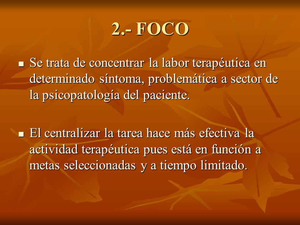 2.- FOCO Se trata de concentrar la labor terapéutica en determinado síntoma, problemática a sector de la psicopatología del paciente. Se trata de conc