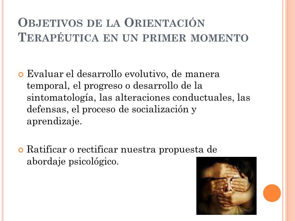 O BJETIVOS DE LA O RIENTACIÓN T ERAPÉUTICA EN UN PRIMER MOMENTO Evaluar el desarrollo evolutivo, de manera temporal, el progreso o desarrollo de la si