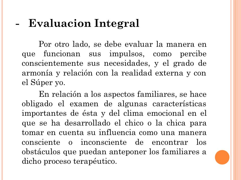 - Evaluacion Integral Por otro lado, se debe evaluar la manera en que funcionan sus impulsos, como percibe conscientemente sus necesidades, y el grado