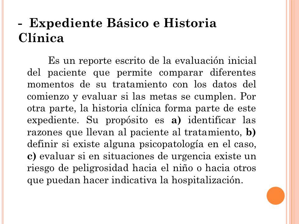 - Expediente Básico e Historia Clínica Es un reporte escrito de la evaluación inicial del paciente que permite comparar diferentes momentos de su trat