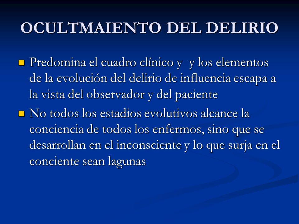 OCULTMAIENTO DEL DELIRIO Predomina el cuadro clínico y y los elementos de la evolución del delirio de influencia escapa a la vista del observador y de