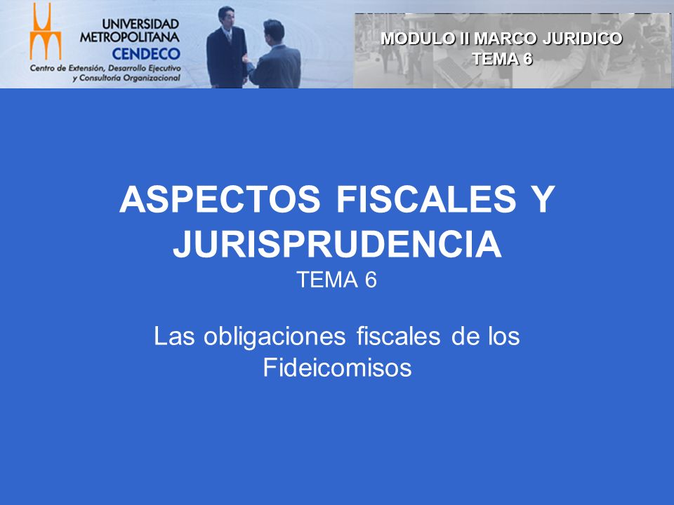 ASPECTOS FISCALES Y JURISPRUDENCIA TEMA 6 Las obligaciones fiscales de los Fideicomisos MODULO II MARCO JURIDICO TEMA 6