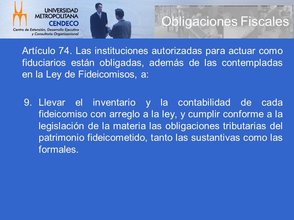 Obligaciones Fiscales Artículo 74. Las instituciones autorizadas para actuar como fiduciarios están obligadas, además de las contempladas en la Ley de