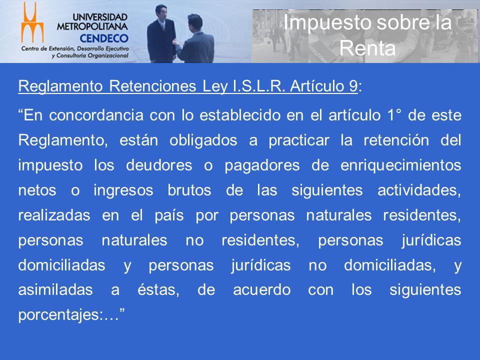 Impuesto sobre la Renta Reglamento Retenciones Ley I.S.L.R. Artículo 9: En concordancia con lo establecido en el artículo 1° de este Reglamento, están