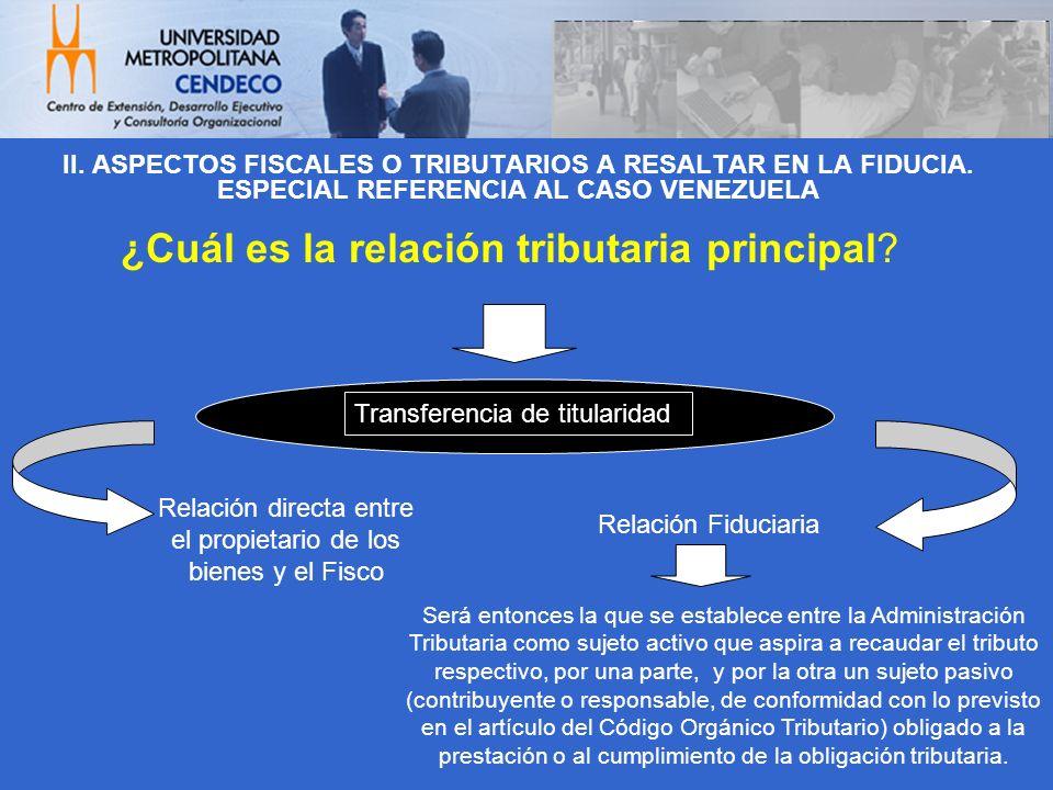 II. ASPECTOS FISCALES O TRIBUTARIOS A RESALTAR EN LA FIDUCIA. ESPECIAL REFERENCIA AL CASO VENEZUELA ¿Cuál es la relación tributaria principal? Relació