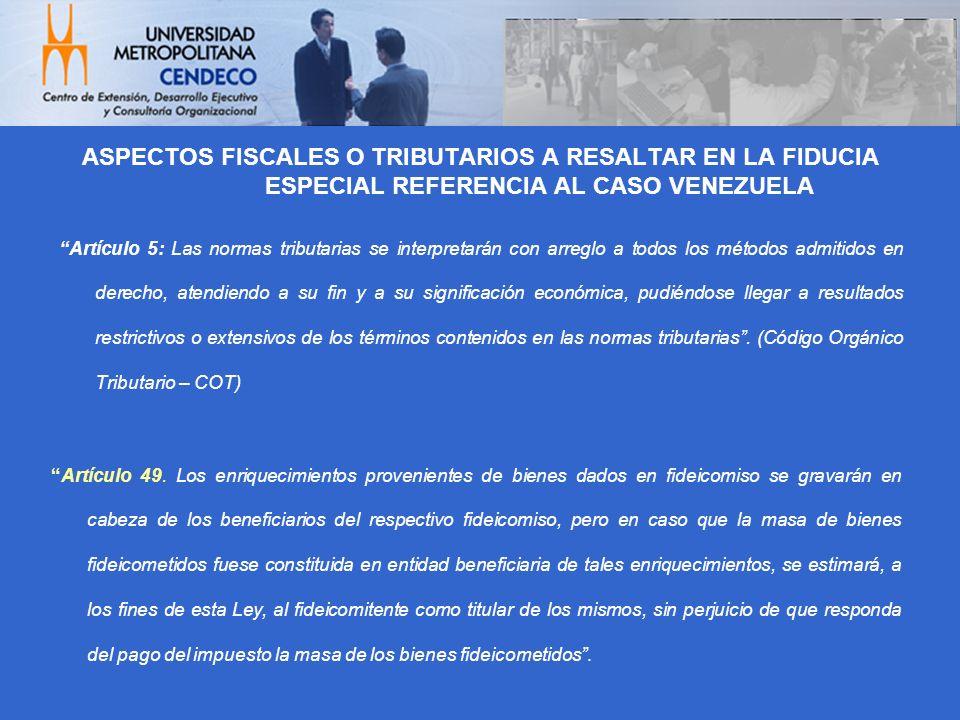ASPECTOS FISCALES O TRIBUTARIOS A RESALTAR EN LA FIDUCIA ESPECIAL REFERENCIA AL CASO VENEZUELA Artículo 5: Las normas tributarias se interpretarán con
