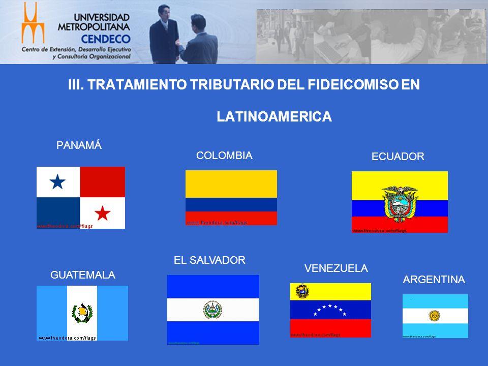 PANAMÁ III. TRATAMIENTO TRIBUTARIO DEL FIDEICOMISO EN LATINOAMERICA GUATEMALA ARGENTINA ECUADOR EL SALVADOR COLOMBIA VENEZUELA