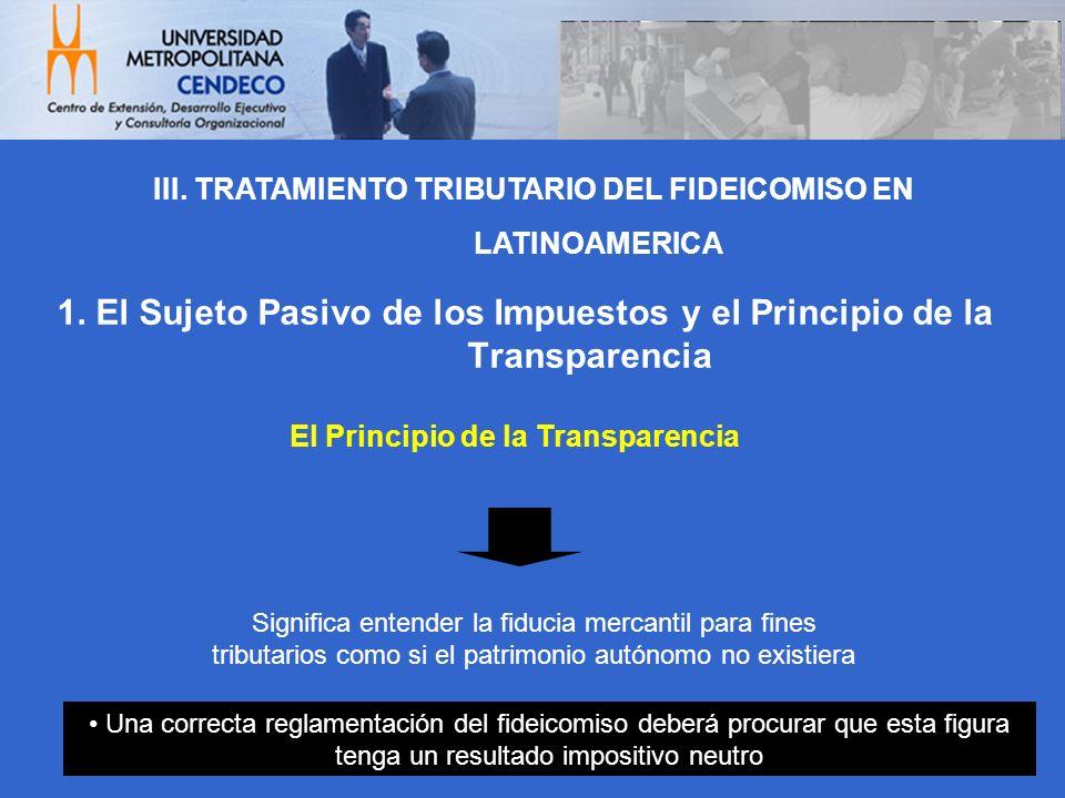 1. El Sujeto Pasivo de los Impuestos y el Principio de la Transparencia El Principio de la Transparencia Significa entender la fiducia mercantil para