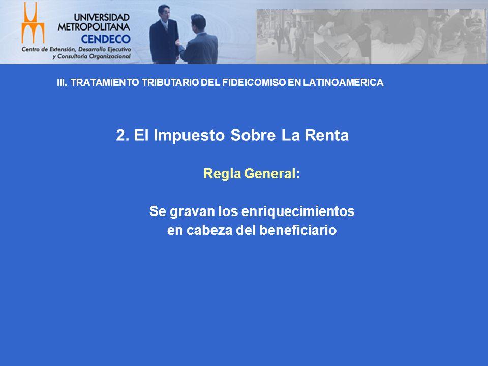 Regla General: Se gravan los enriquecimientos en cabeza del beneficiario 2. El Impuesto Sobre La Renta III. TRATAMIENTO TRIBUTARIO DEL FIDEICOMISO EN