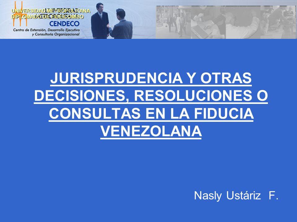 JURISPRUDENCIA Y OTRAS DECISIONES, RESOLUCIONES O CONSULTAS EN LA FIDUCIA VENEZOLANA Nasly Ustáriz F. UNIVERSIDAD METROPOLITANA DIPLOMADO DE FIDEICOMI