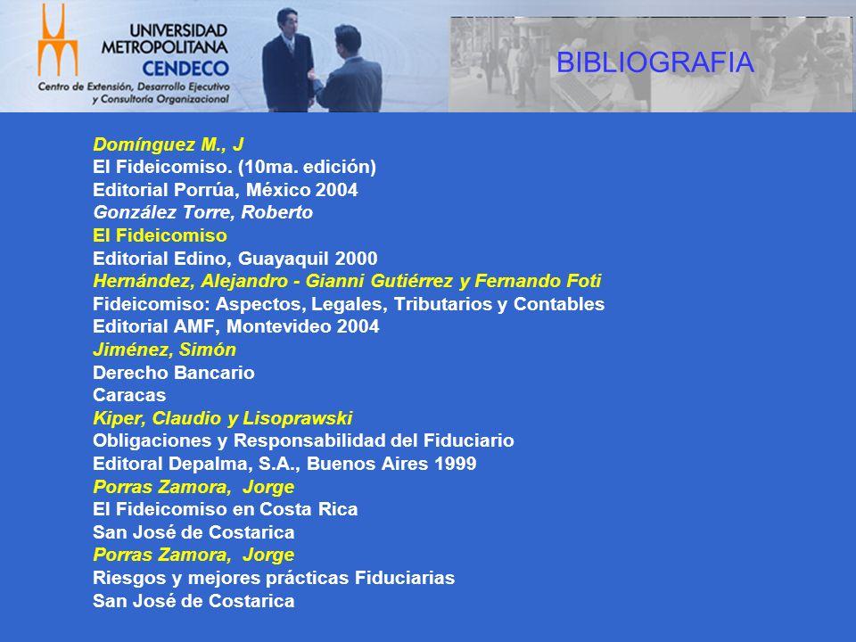 BIBLIOGRAFIA Domínguez M., J El Fideicomiso. (10ma. edición) Editorial Porrúa, México 2004 González Torre, Roberto El Fideicomiso Editorial Edino, Gua