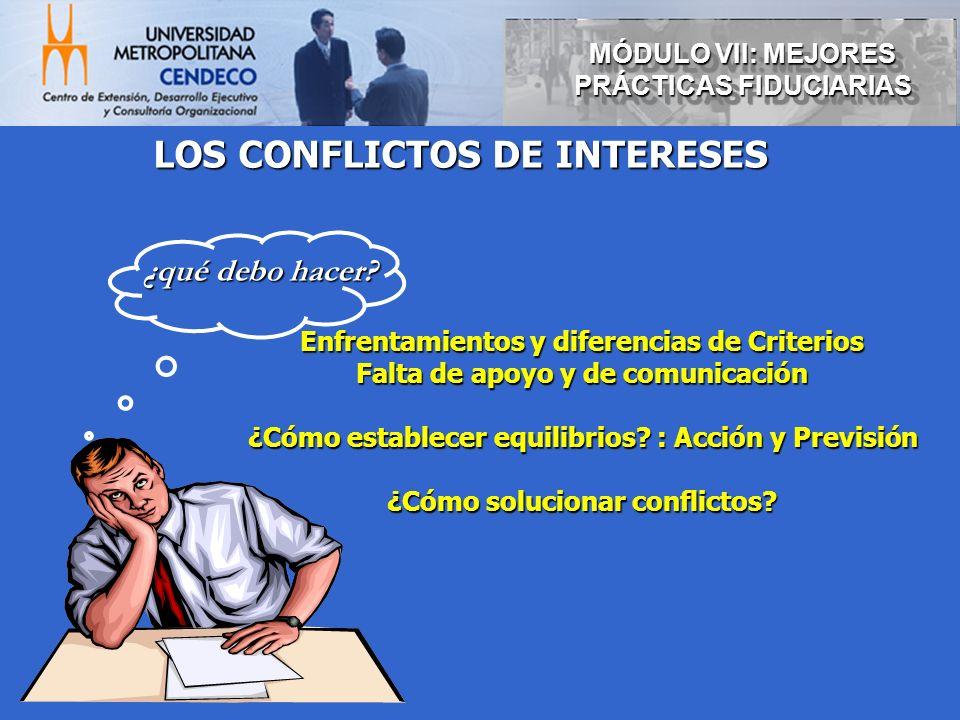 MÓDULO VII: MEJORES PRÁCTICAS FIDUCIARIAS LOS CONFLICTOS DE INTERESES Enfrentamientos y diferencias de Criterios Falta de apoyo y de comunicación ¿Cóm