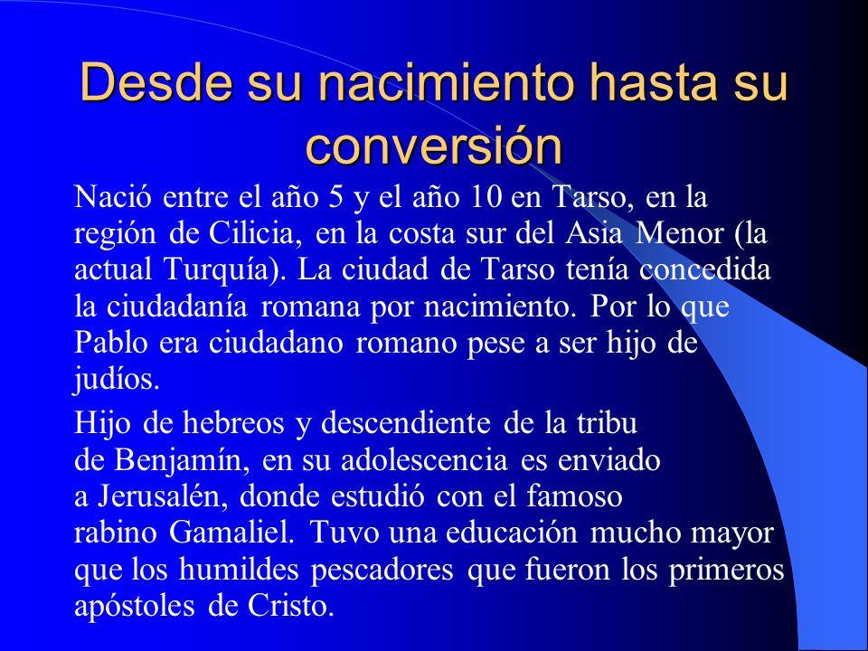 Desde su nacimiento hasta su conversión Nació entre el año 5 y el año 10 en Tarso, en la región de Cilicia, en la costa sur del Asia Menor (la actual