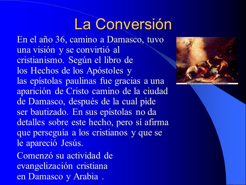 La Conversión En el año 36, camino a Damasco, tuvo una visión y se convirtió al cristianismo. Según el libro de los Hechos de los Apóstoles y las epís