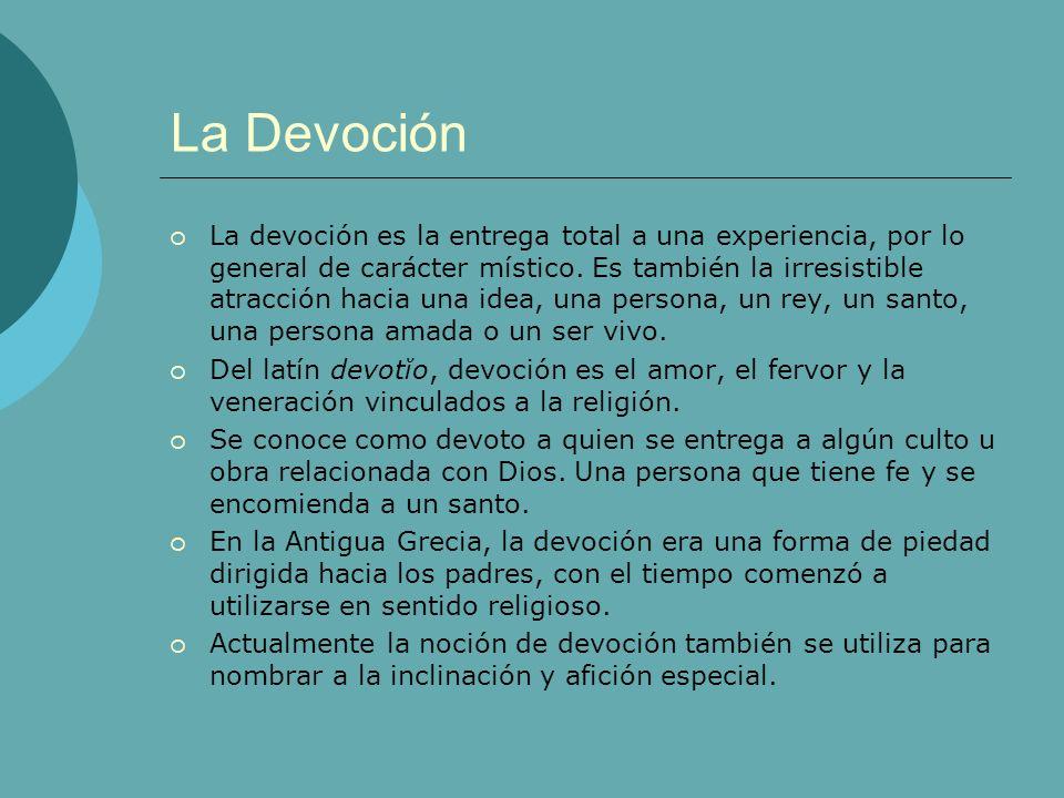 La Devoción La devoción es la entrega total a una experiencia, por lo general de carácter místico. Es también la irresistible atracción hacia una idea