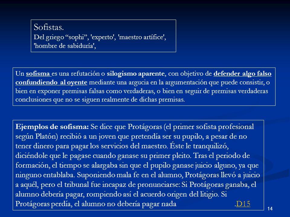 14 Sofistas. Del griego sophi, 'experto', 'maestro artífice', 'hombre de sabiduría', Un sofisma es una refutación o silogismo aparente, con objetivo d