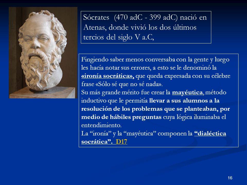 16 Sócrates (470 adC - 399 adC) nació en Atenas, donde vivió los dos últimos tercios del siglo V a.C, Fingiendo saber menos conversaba con la gente y luego les hacía notar sus errores, a esto se le denominó la «ironía socrática», que queda expresada con su célebre frase «Sólo sé que no sé nada».