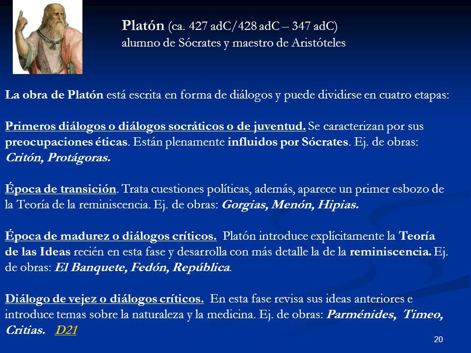 20 Platón (ca. 427 adC/428 adC – 347 adC) alumno de Sócrates y maestro de Aristóteles La obra de Platón está escrita en forma de diálogos y puede divi