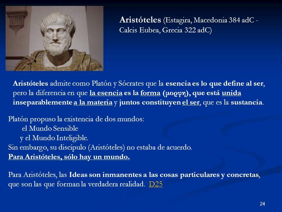 24 Aristóteles (Estagira, Macedonia 384 adC - Calcis Eubea, Grecia 322 adC) Aristóteles admite como Platón y Sócrates que la esencia es lo que define al ser, pero la diferencia en que la esencia es la forma (μορφη), que está unida inseparablemente a la materia y juntos constituyen el ser, que es la sustancia.