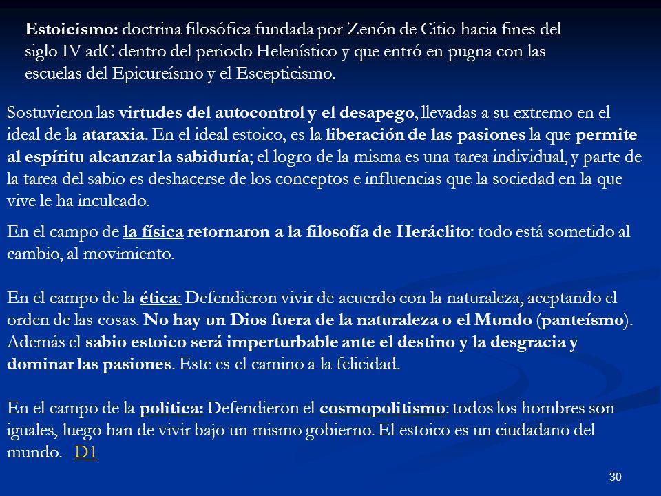 30 Estoicismo: doctrina filosófica fundada por Zenón de Citio hacia fines del siglo IV adC dentro del periodo Helenístico y que entró en pugna con las escuelas del Epicureísmo y el Escepticismo.