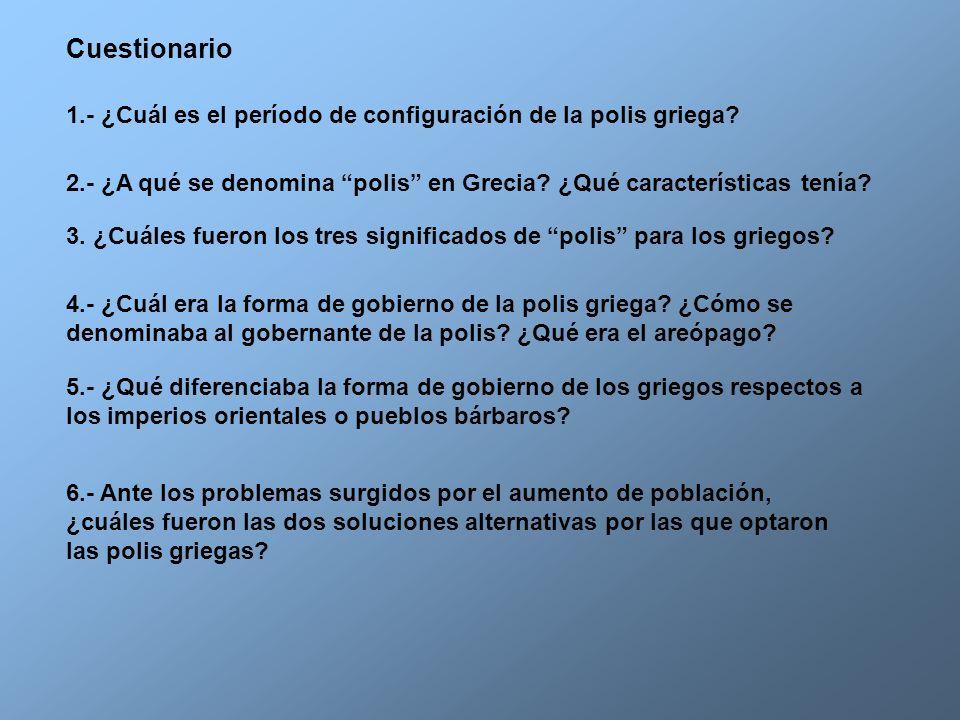 Cuestionario 1.- ¿Cuál es el período de configuración de la polis griega? 2.- ¿A qué se denomina polis en Grecia? ¿Qué características tenía? 4.- ¿Cuá