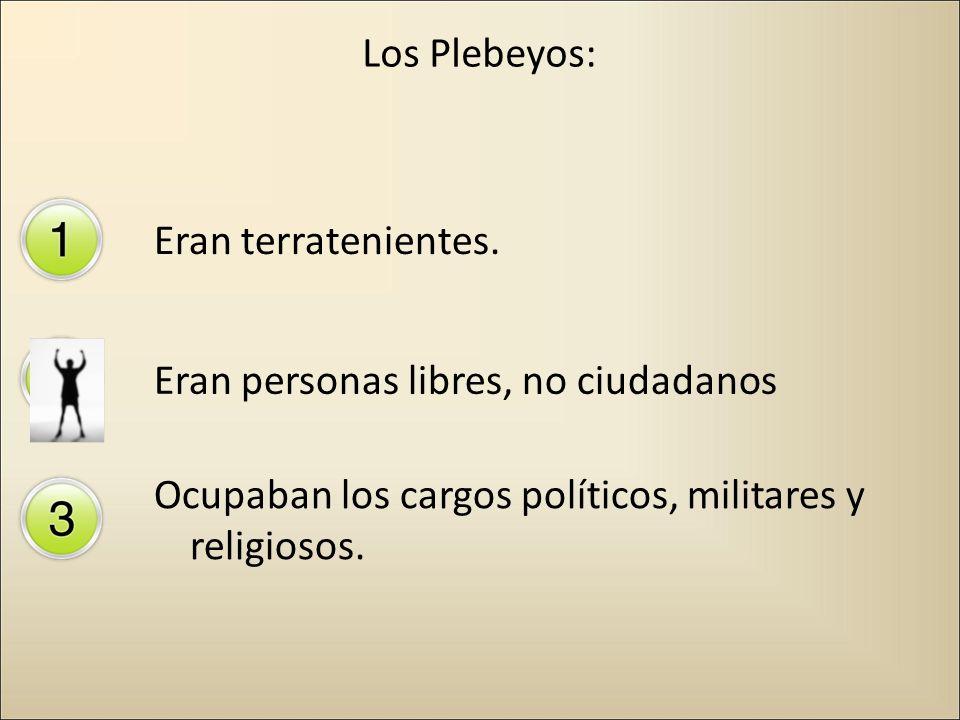 Los Plebeyos: Eran terratenientes. Eran personas libres, no ciudadanos Ocupaban los cargos políticos, militares y religiosos.