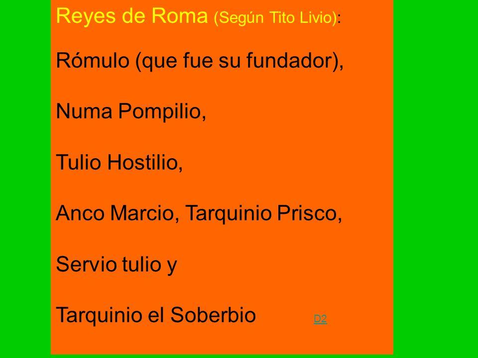 Reyes de Roma (Según Tito Livio): Rómulo (que fue su fundador), Numa Pompilio, Tulio Hostilio, Anco Marcio, Tarquinio Prisco, Servio tulio y Tarquinio el Soberbio D2 D2