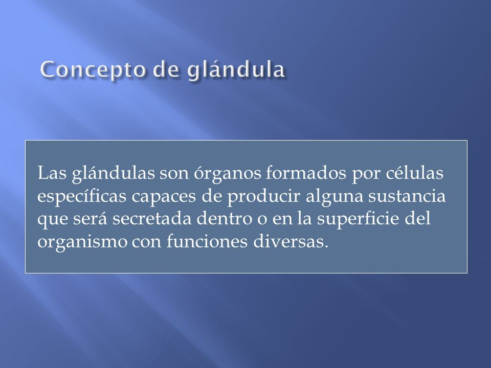 Las glándulas son órganos formados por células específicas capaces de producir alguna sustancia que será secretada dentro o en la superficie del organ