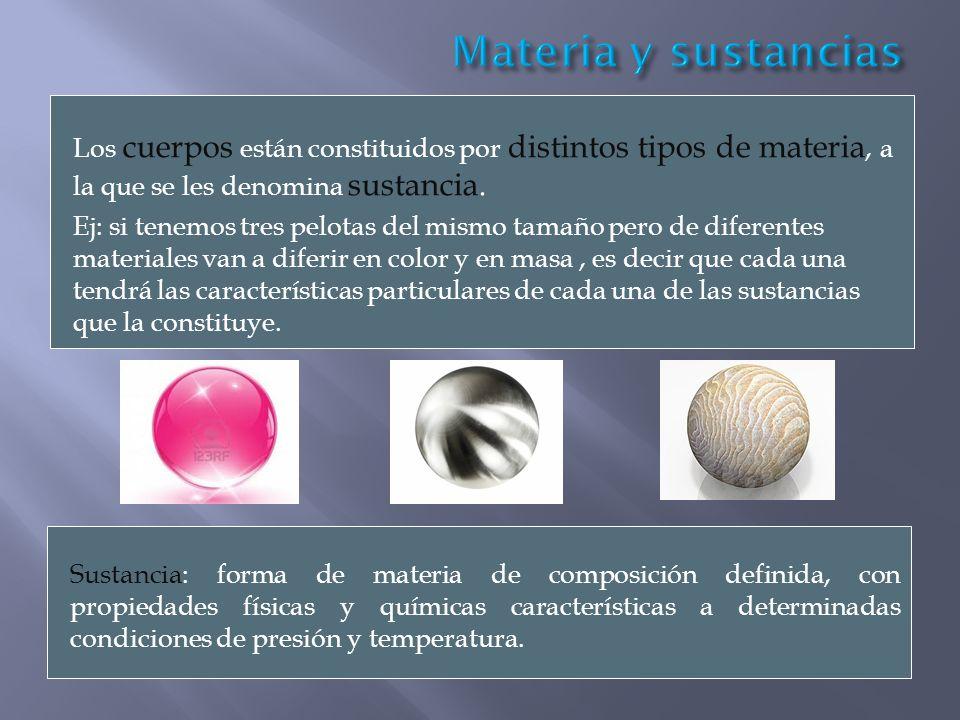 Los cuerpos están constituidos por distintos tipos de materia, a la que se les denomina sustancia. Ej: si tenemos tres pelotas del mismo tamaño pero d