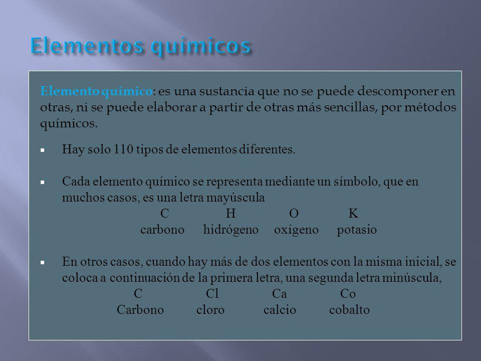 Elemento químico : es una sustancia que no se puede descomponer en otras, ni se puede elaborar a partir de otras más sencillas, por métodos químicos.