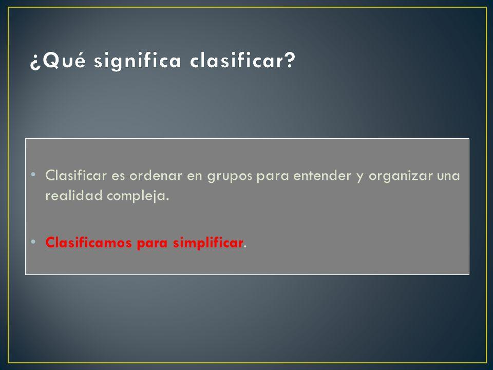 Clasificar es ordenar en grupos para entender y organizar una realidad compleja. Clasificamos para simplificar.